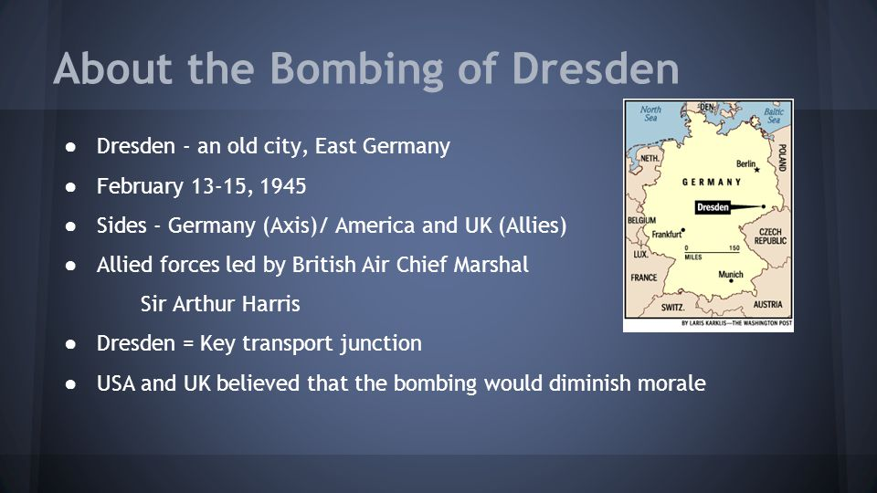 About the Bombing of Dresden ● Dresden - an old city, East Germany ● February 13-15, 1945 ● Sides - Germany (Axis)/ America and UK (Allies) ● Allied f