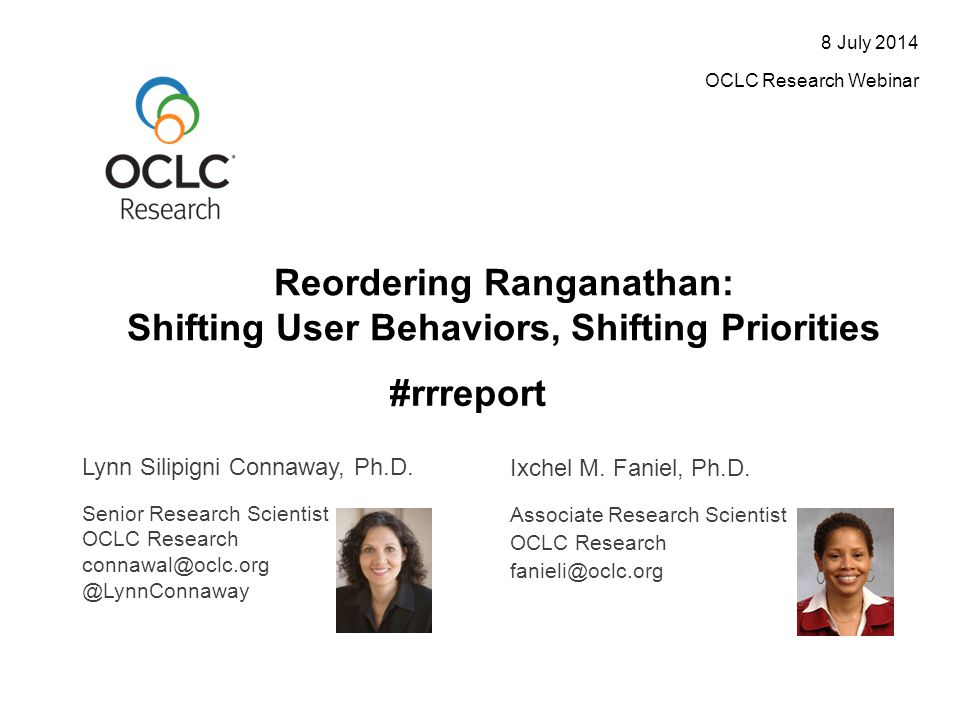 Reordering Ranganathan: Shifting User Behaviors, Shifting Priorities 8 July 2014 OCLC Research Webinar Lynn Silipigni Connaway, Ph.D.