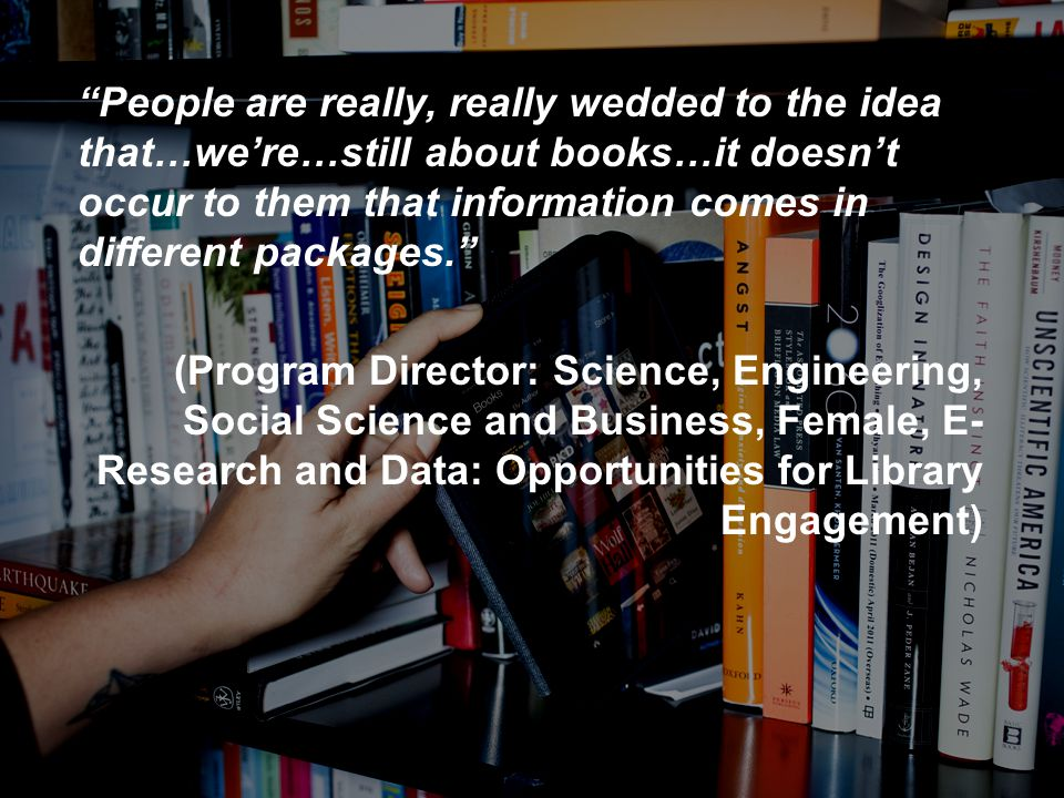 People are really, really wedded to the idea that…we're…still about books…it doesn't occur to them that information comes in different packages. (Program Director: Science, Engineering, Social Science and Business, Female, E- Research and Data: Opportunities for Library Engagement)
