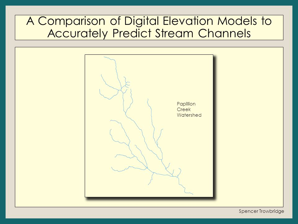 A Comparison of Digital Elevation Models to Accurately Predict Stream Channels Spencer Trowbridge Papillion Creek Watershed