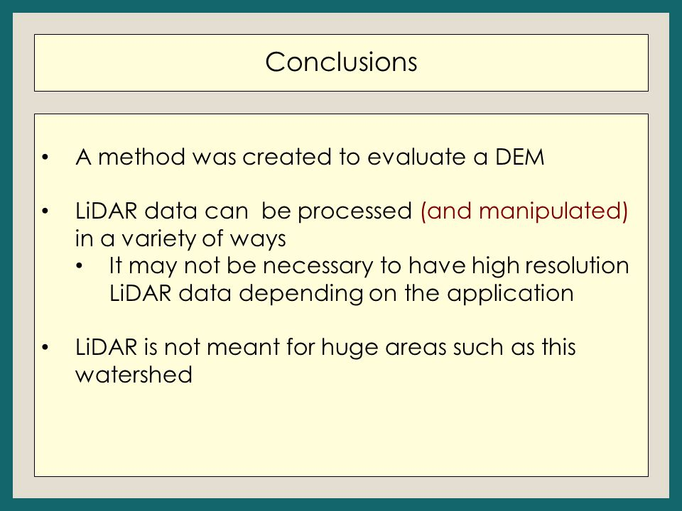 Conclusions A method was created to evaluate a DEM LiDAR data can be processed (and manipulated) in a variety of ways It may not be necessary to have high resolution LiDAR data depending on the application LiDAR is not meant for huge areas such as this watershed