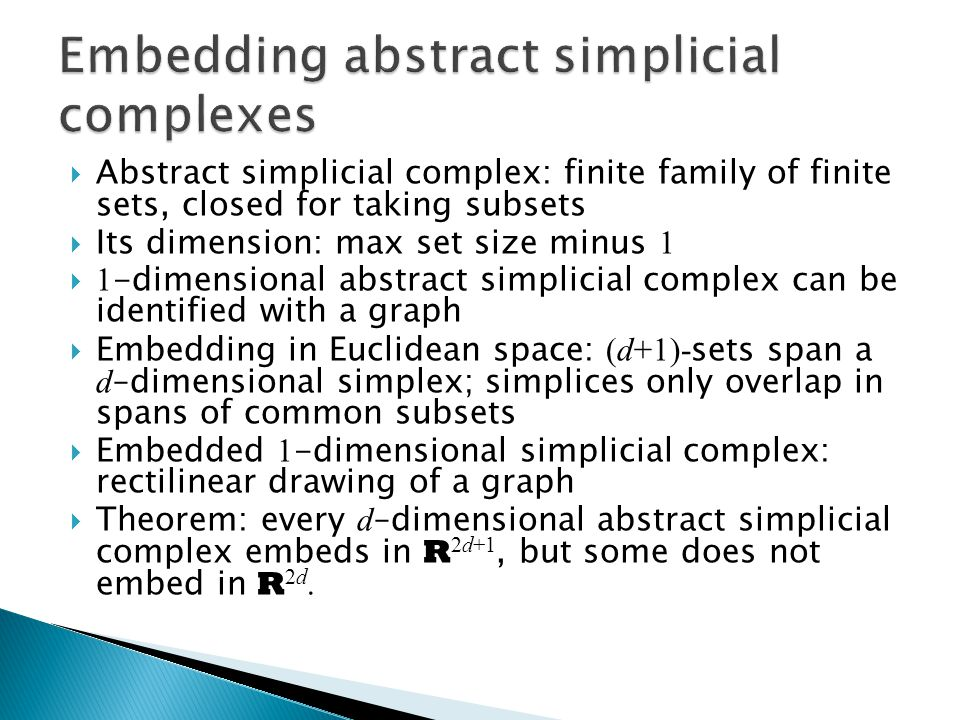 Abstract simplicial complex: finite family of finite sets, closed for taking subsets  Its dimension: max set size minus 1  1 -dimensional abstract simplicial complex can be identified with a graph  Embedding in Euclidean space: (d+1)- sets span a d –dimensional simplex; simplices only overlap in spans of common subsets  Embedded 1 -dimensional simplicial complex: rectilinear drawing of a graph  Theorem: every d –dimensional abstract simplicial complex embeds in R 2d+1, but some does not embed in R 2d.
