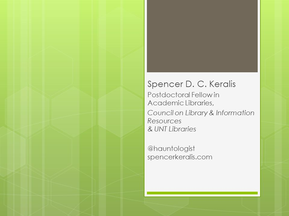 Spencer D. C. Keralis Postdoctoral Fellow in Academic Libraries, Council on Library & Information Resources & UNT Libraries @hauntologist spencerkeral