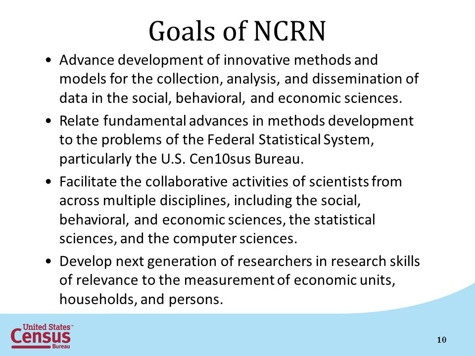 Goals of NCRN Advance development of innovative methods and models for the collection, analysis, and dissemination of data in the social, behavioral, and economic sciences.