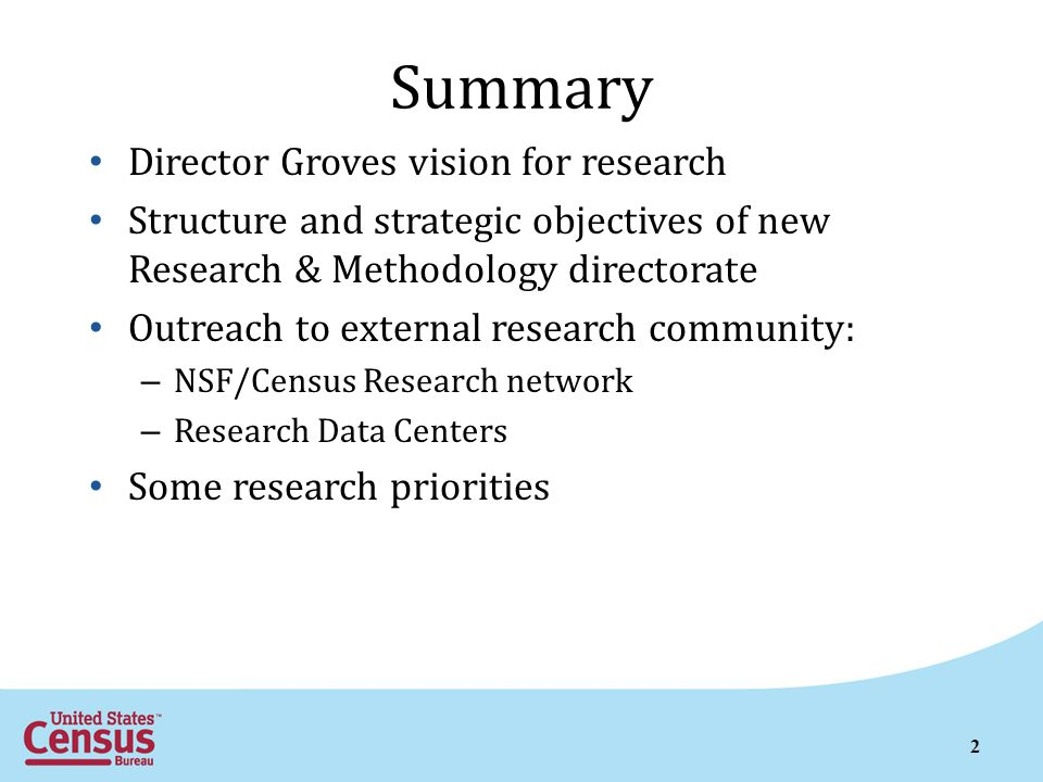 2 Summary Director Groves vision for research Structure and strategic objectives of new Research & Methodology directorate Outreach to external research community: – NSF/Census Research network – Research Data Centers Some research priorities