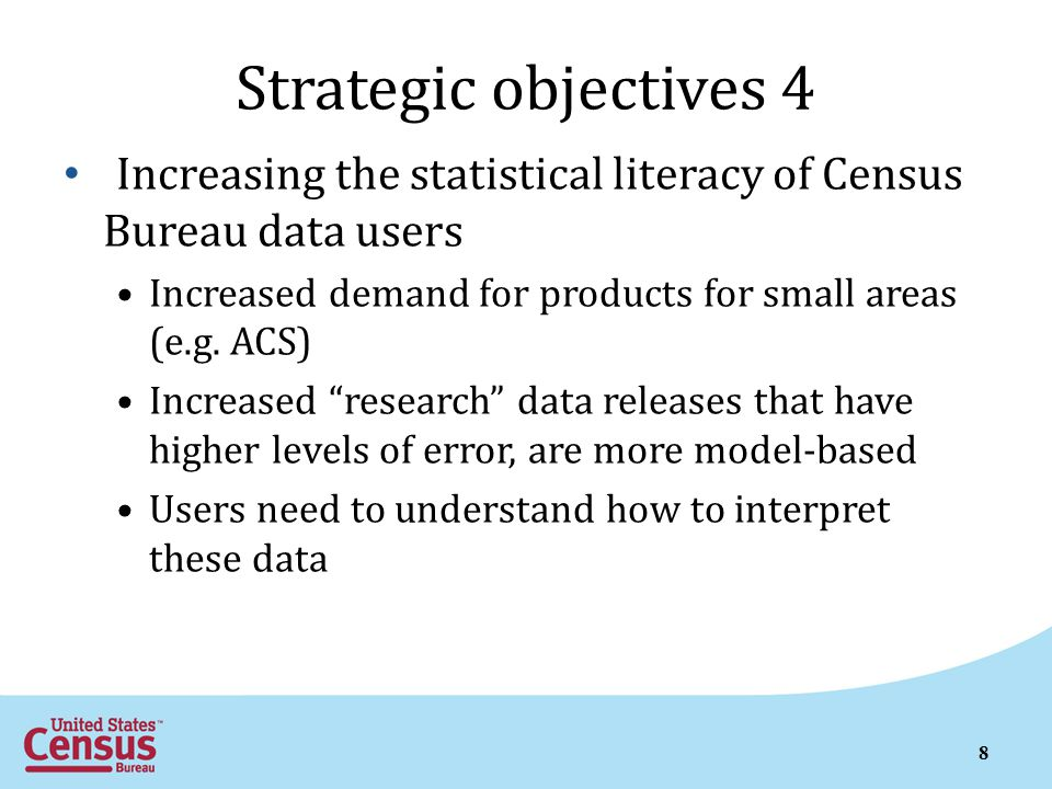 8 Strategic objectives 4 Increasing the statistical literacy of Census Bureau data users Increased demand for products for small areas (e.g.