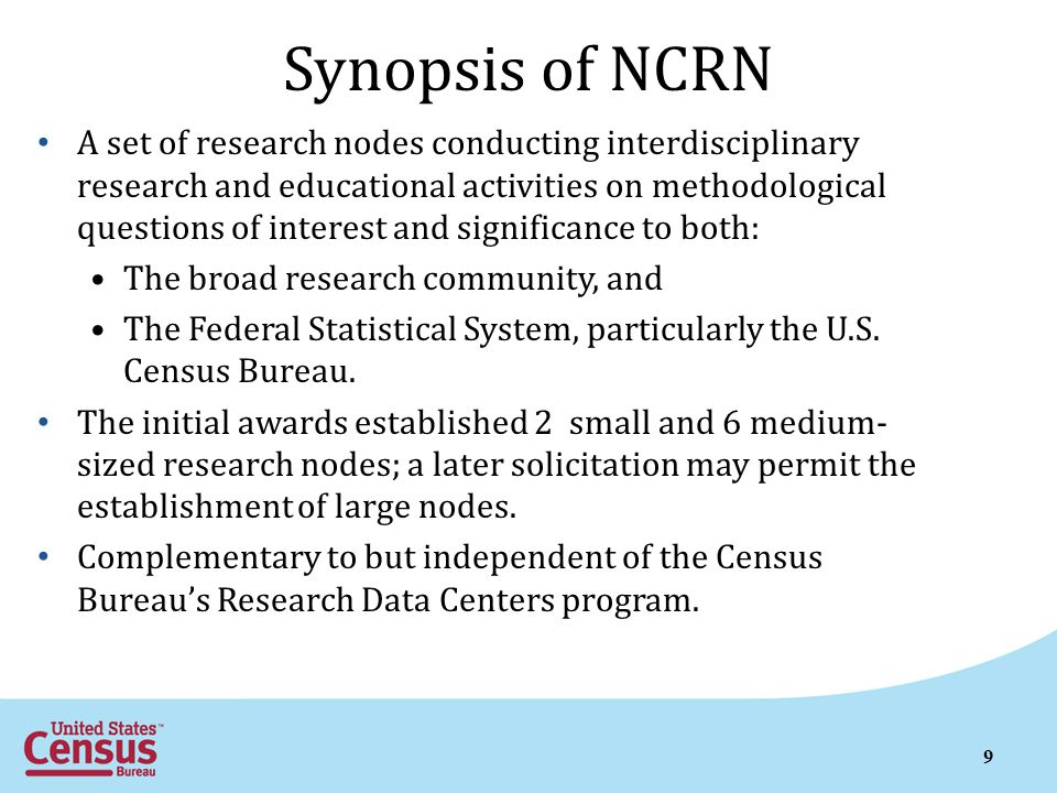 Synopsis of NCRN A set of research nodes conducting interdisciplinary research and educational activities on methodological questions of interest and significance to both: The broad research community, and The Federal Statistical System, particularly the U.S.