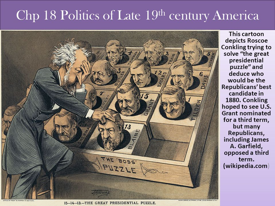 "Chp 18 Politics of Late 19 th century America This cartoon depicts Roscoe Conkling trying to solve ""the great presidential puzzle"" and deduce who woul"
