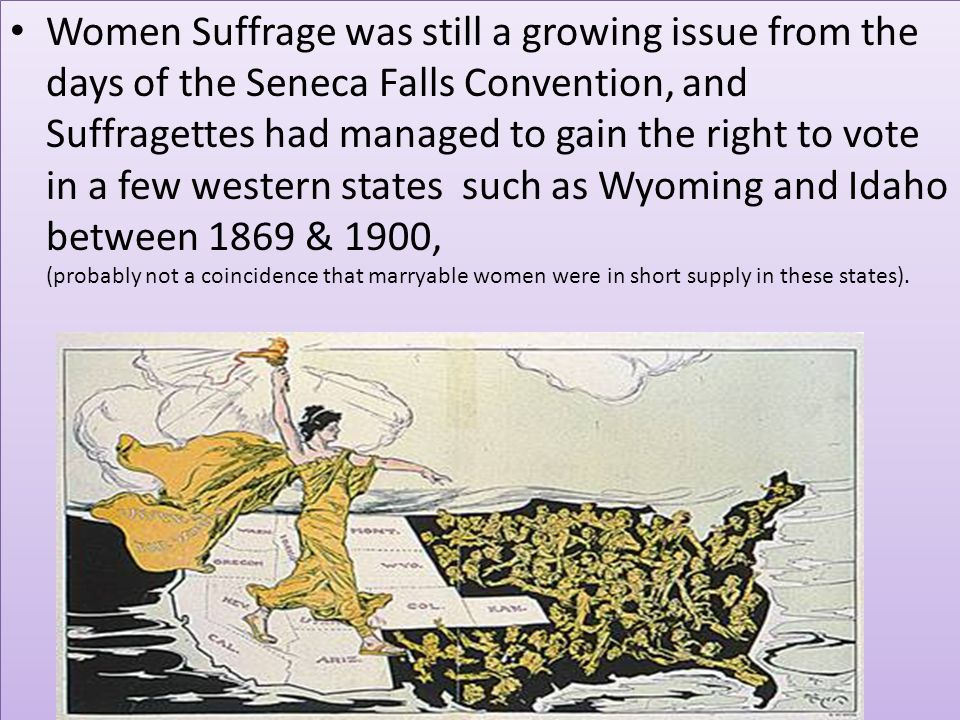 Women Suffrage was still a growing issue from the days of the Seneca Falls Convention, and Suffragettes had managed to gain the right to vote in a few