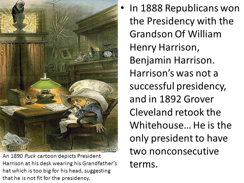 In 1888 Republicans won the Presidency with the Grandson Of William Henry Harrison, Benjamin Harrison. Harrison's was not a successful presidency, and