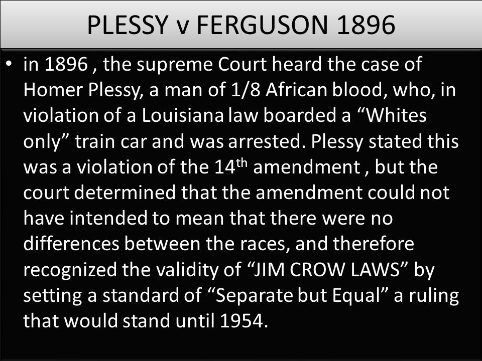 PLESSY v FERGUSON 1896 in 1896, the supreme Court heard the case of Homer Plessy, a man of 1/8 African blood, who, in violation of a Louisiana law boa