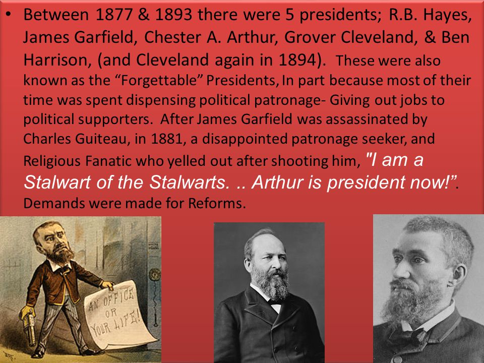 Between 1877 & 1893 there were 5 presidents; R.B.Hayes, James Garfield, Chester A.