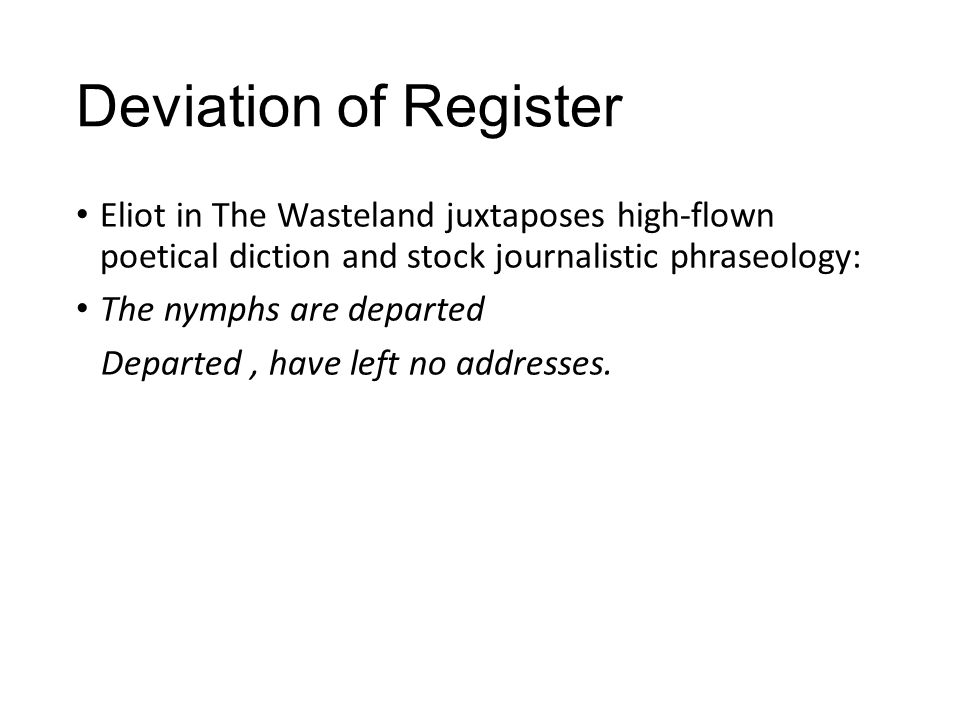 Deviation of Register Eliot in The Wasteland juxtaposes high-flown poetical diction and stock journalistic phraseology: The nymphs are departed Departed, have left no addresses.