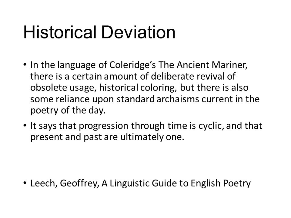 Historical Deviation In the language of Coleridge's The Ancient Mariner, there is a certain amount of deliberate revival of obsolete usage, historical coloring, but there is also some reliance upon standard archaisms current in the poetry of the day.