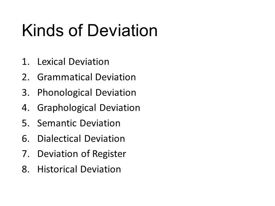 Kinds of Deviation 1.Lexical Deviation 2.Grammatical Deviation 3.Phonological Deviation 4.Graphological Deviation 5.Semantic Deviation 6.Dialectical Deviation 7.Deviation of Register 8.Historical Deviation