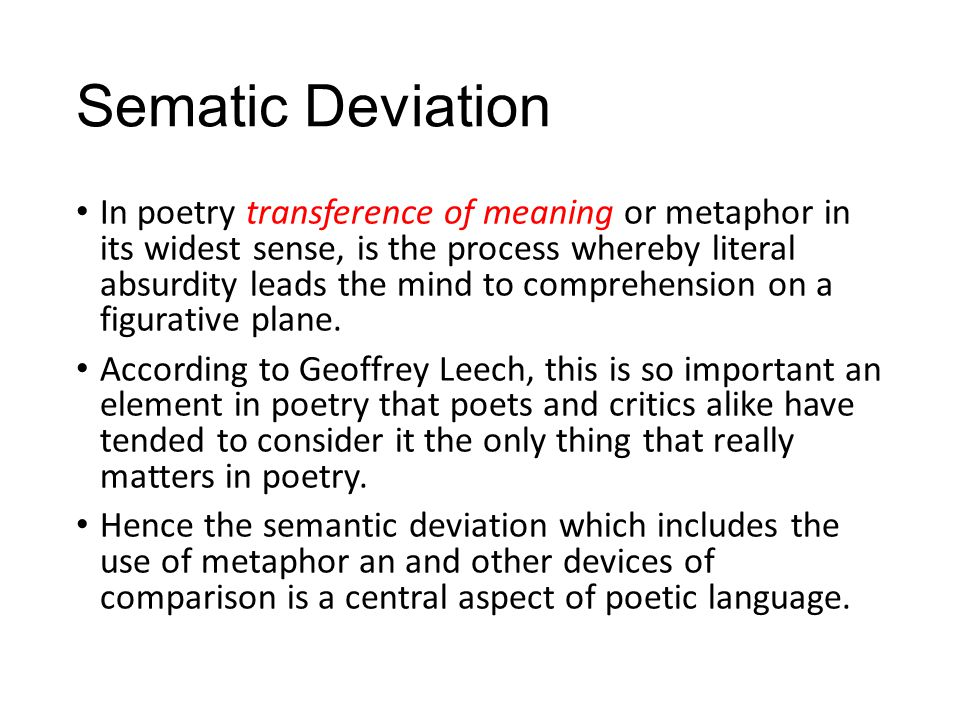 Sematic Deviation In poetry transference of meaning or metaphor in its widest sense, is the process whereby literal absurdity leads the mind to comprehension on a figurative plane.