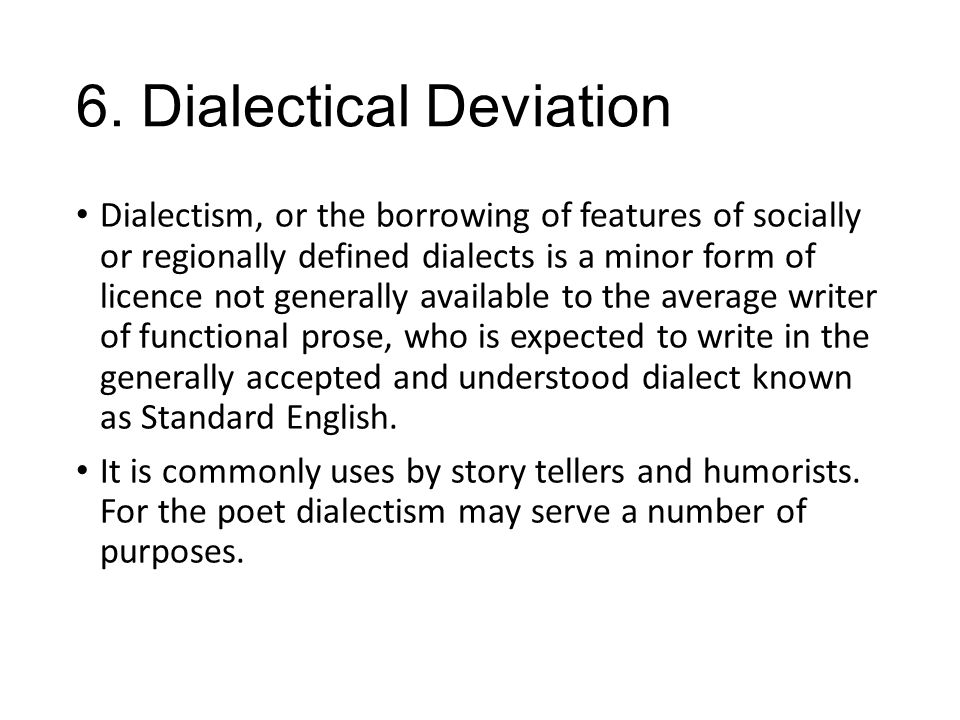 6. Dialectical Deviation Dialectism, or the borrowing of features of socially or regionally defined dialects is a minor form of licence not generally