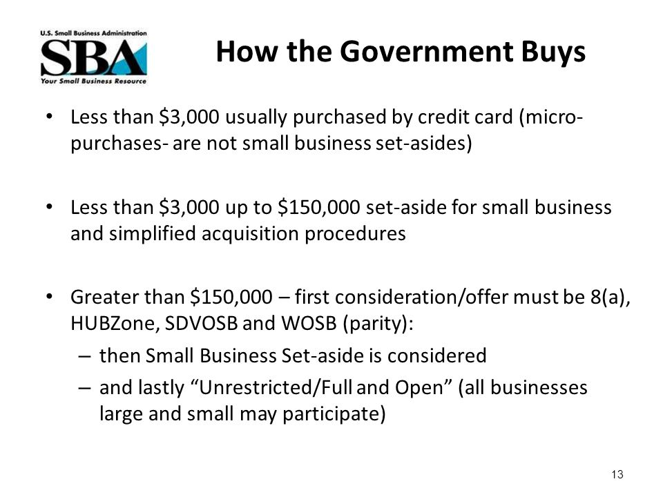 Less than $3,000 usually purchased by credit card (micro- purchases- are not small business set-asides) Less than $3,000 up to $150,000 set-aside for small business and simplified acquisition procedures Greater than $150,000 – first consideration/offer must be 8(a), HUBZone, SDVOSB and WOSB (parity): – then Small Business Set-aside is considered – and lastly Unrestricted/Full and Open (all businesses large and small may participate) How the Government Buys 13