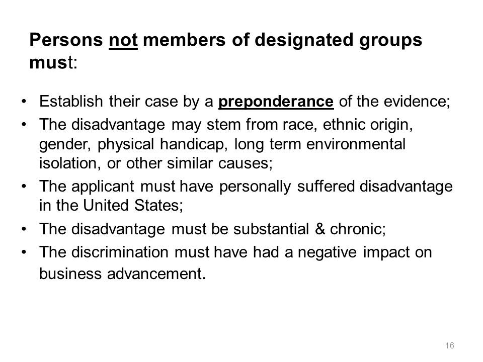 Persons not members of designated groups must: Establish their case by a preponderance of the evidence; The disadvantage may stem from race, ethnic origin, gender, physical handicap, long term environmental isolation, or other similar causes; The applicant must have personally suffered disadvantage in the United States; The disadvantage must be substantial & chronic; The discrimination must have had a negative impact on business advancement.