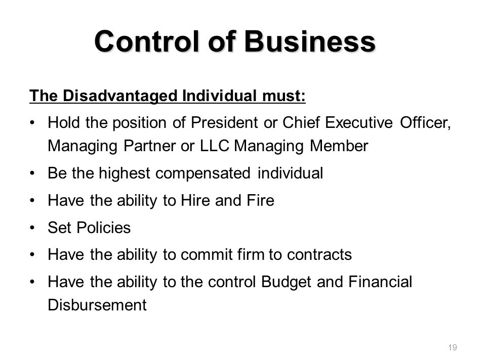 Control of Business The Disadvantaged Individual must: Hold the position of President or Chief Executive Officer, Managing Partner or LLC Managing Member Be the highest compensated individual Have the ability to Hire and Fire Set Policies Have the ability to commit firm to contracts Have the ability to the control Budget and Financial Disbursement 19