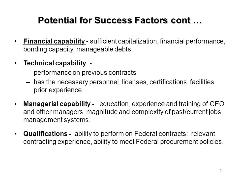 Potential for Success Factors cont … Financial capability - sufficient capitalization, financial performance, bonding capacity, manageable debts.
