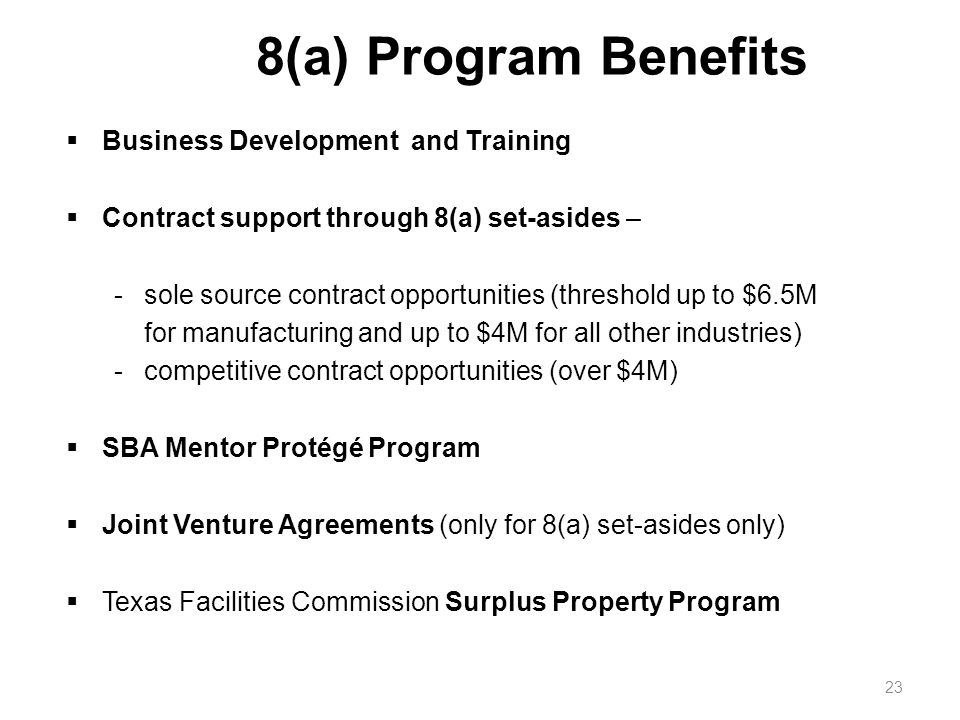 8(a) Program Benefits 23  Business Development and Training  Contract support through 8(a) set-asides – -sole source contract opportunities (threshold up to $6.5M for manufacturing and up to $4M for all other industries) -competitive contract opportunities (over $4M)  SBA Mentor Protégé Program  Joint Venture Agreements (only for 8(a) set-asides only)  Texas Facilities Commission Surplus Property Program