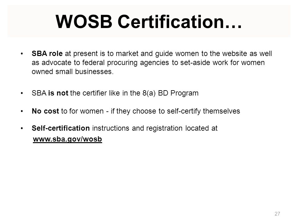 WOSB Certification… SBA role at present is to market and guide women to the website as well as advocate to federal procuring agencies to set-aside work for women owned small businesses.
