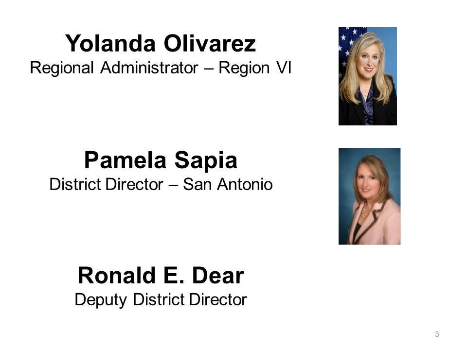 Yolanda Olivarez Regional Administrator – Region VI Pamela Sapia District Director – San Antonio Ronald E.