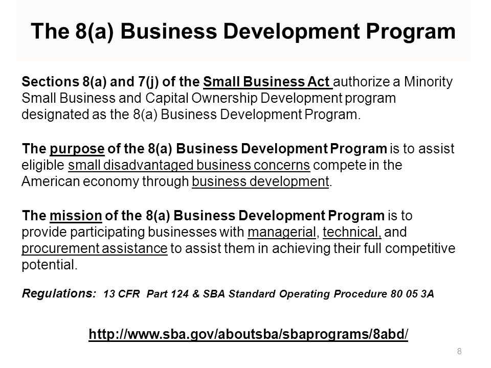 Sections 8(a) and 7(j) of the Small Business Act authorize a Minority Small Business and Capital Ownership Development program designated as the 8(a) Business Development Program.