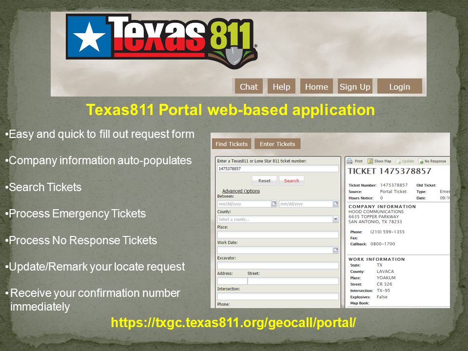 Easy and quick to fill out request form Company information auto-populates Search Tickets Process Emergency Tickets Process No Response Tickets Update/Remark your locate request Receive your confirmation number immediately Texas811 Portal web-based application https://txgc.texas811.org/geocall/portal/