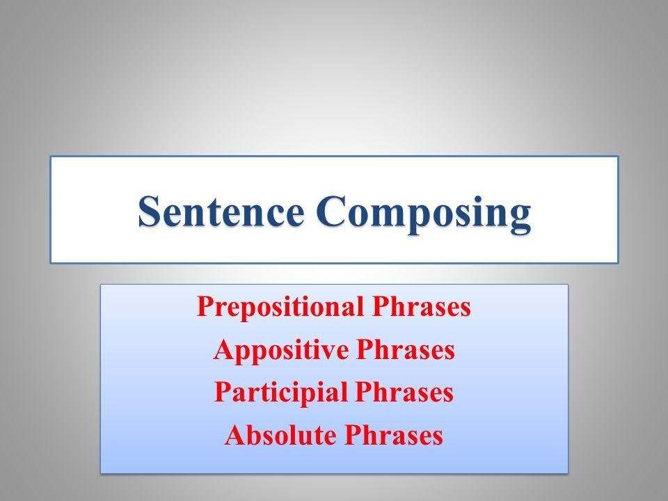 SentenceComposing Sentence Composing Prepositional Phrases Appositive Phrases Participial Phrases Absolute Phrases Prepositional Phrases Appositive Phrases Participial Phrases Absolute Phrases