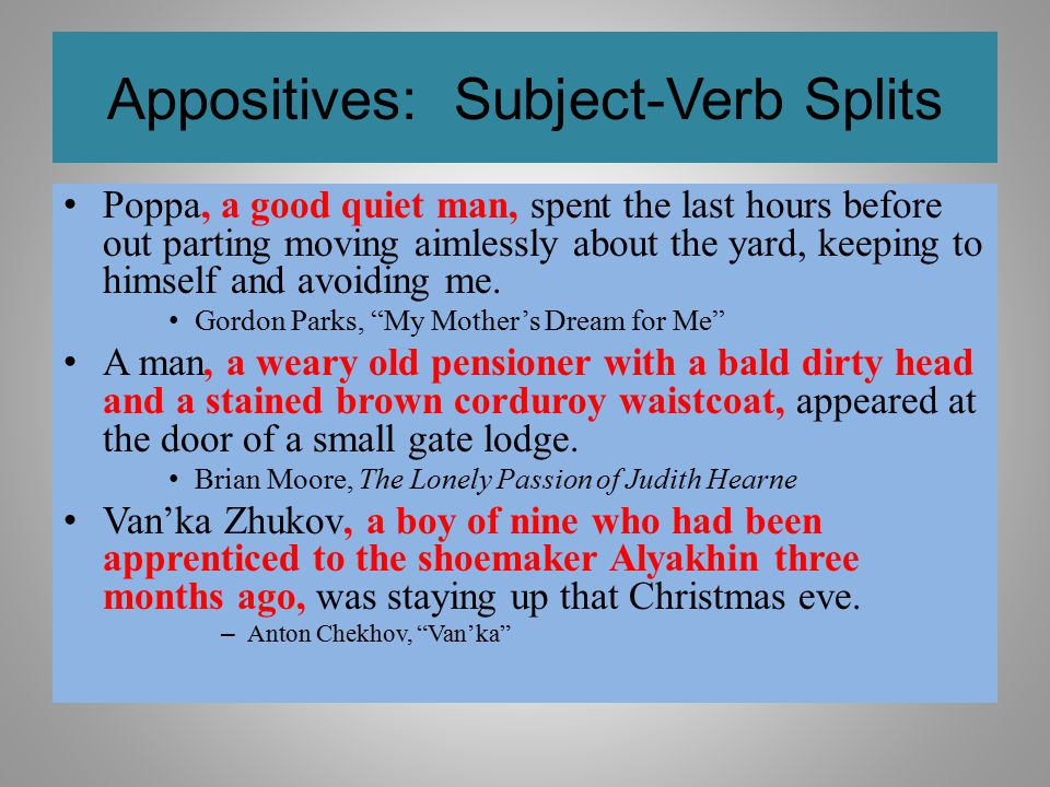 Appositives: Subject-Verb Splits Poppa, a good quiet man, spent the last hours before out parting moving aimlessly about the yard, keeping to himself
