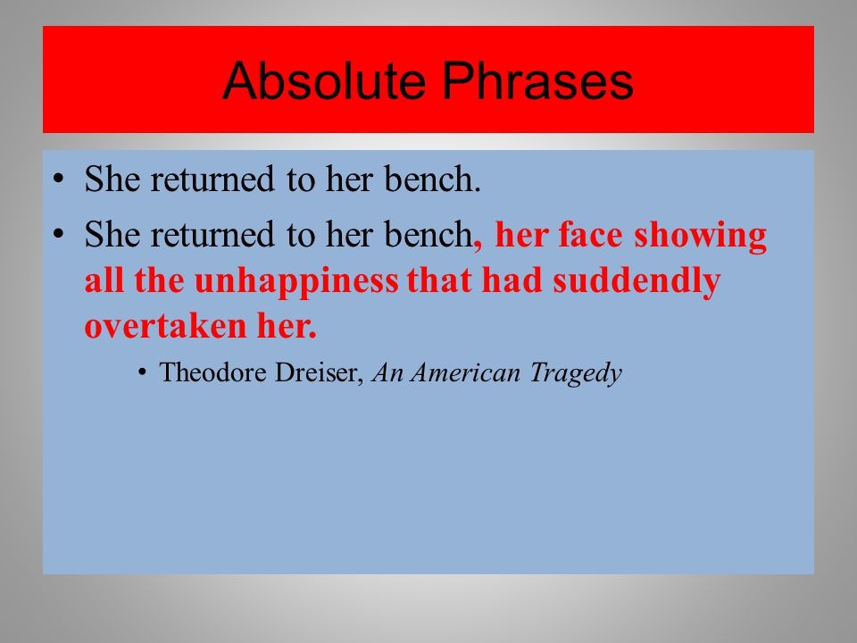 Absolute Phrases She returned to her bench. She returned to her bench, her face showing all the unhappiness that had suddendly overtaken her. Theodore
