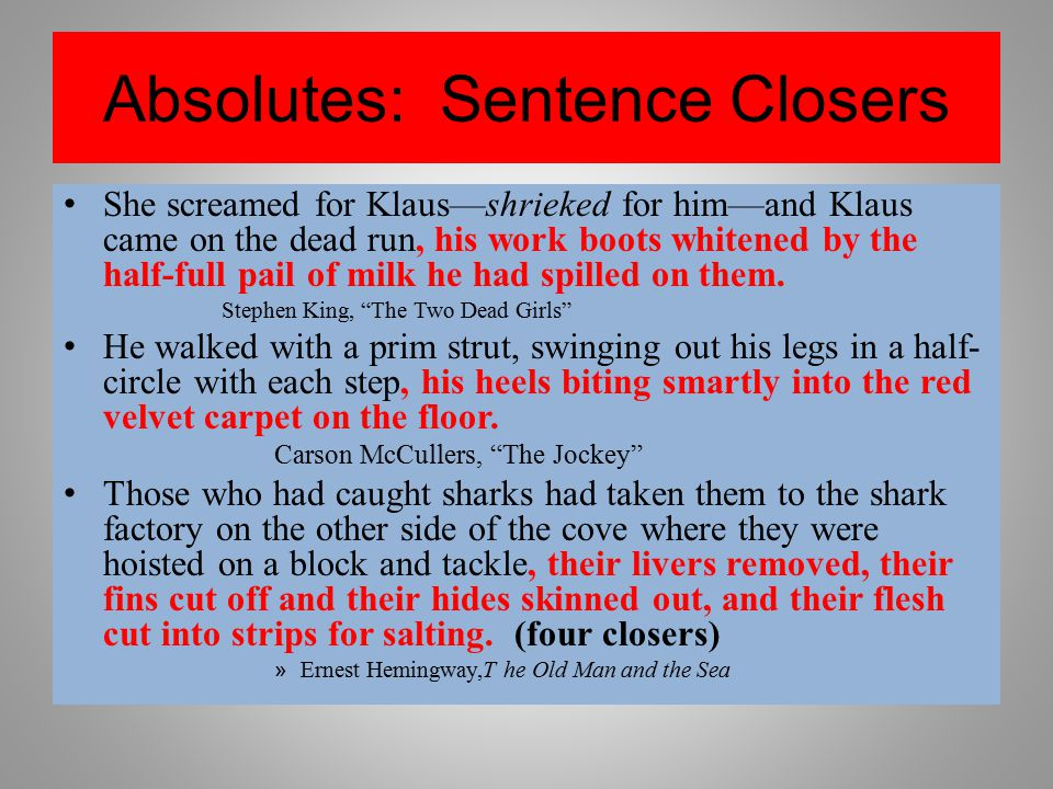 Absolutes: Sentence Closers She screamed for Klaus—shrieked for him—and Klaus came on the dead run, his work boots whitened by the half-full pail of m