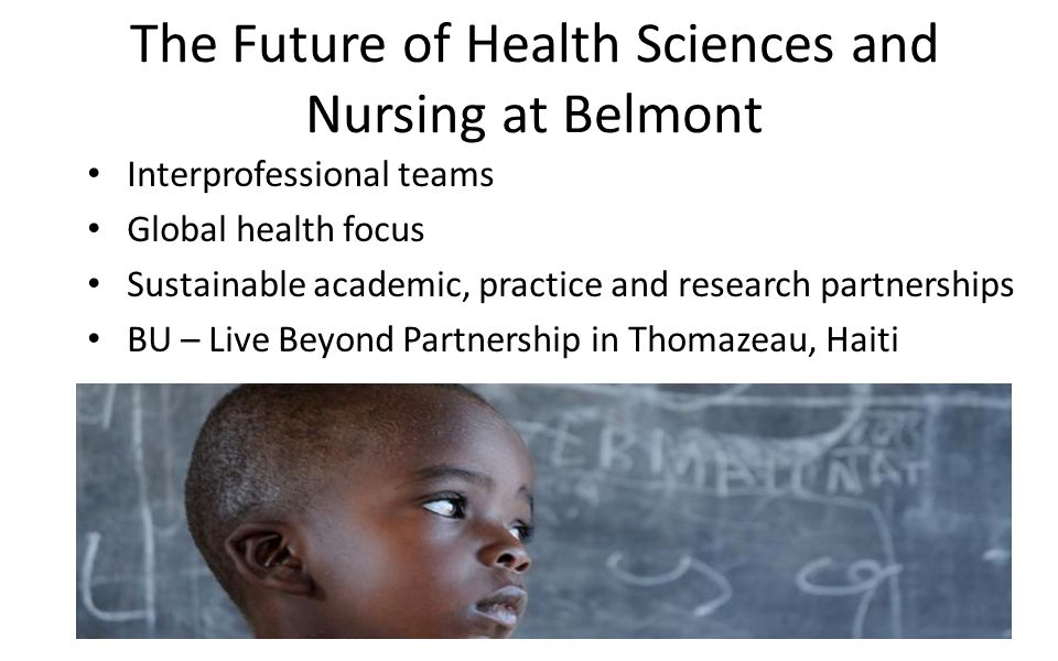 The Future of Health Sciences and Nursing at Belmont Interprofessional teams Global health focus Sustainable academic, practice and research partnerships BU – Live Beyond Partnership in Thomazeau, Haiti