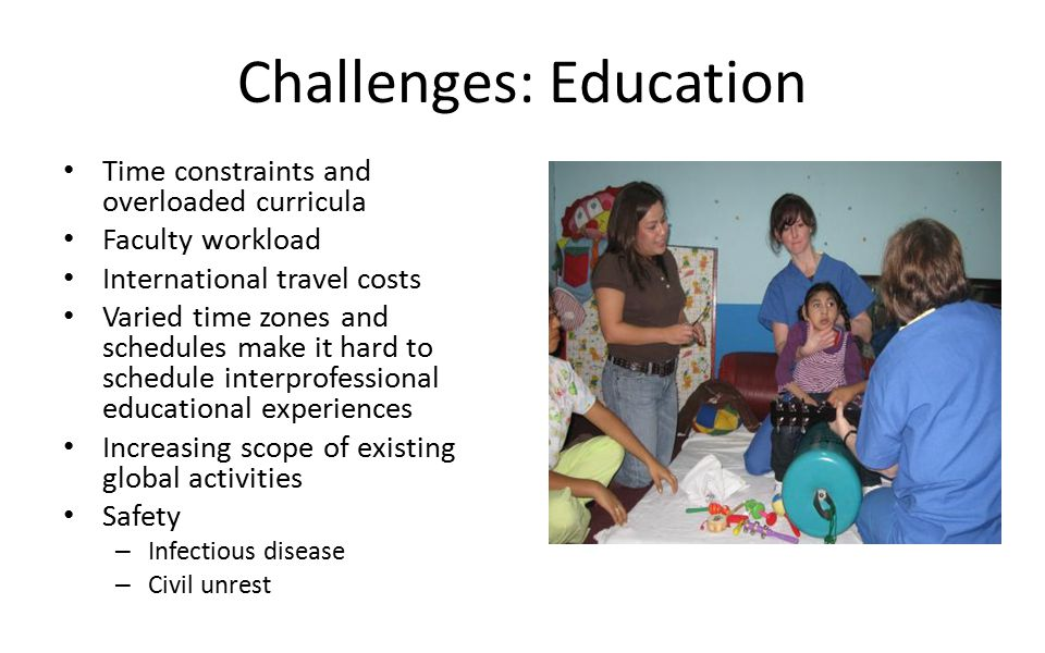Challenges: Education Time constraints and overloaded curricula Faculty workload International travel costs Varied time zones and schedules make it hard to schedule interprofessional educational experiences Increasing scope of existing global activities Safety – Infectious disease – Civil unrest