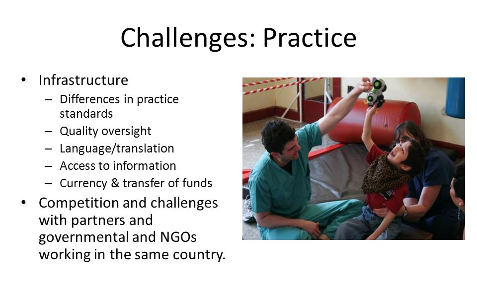 Challenges: Practice Infrastructure – Differences in practice standards – Quality oversight – Language/translation – Access to information – Currency & transfer of funds Competition and challenges with partners and governmental and NGOs working in the same country.