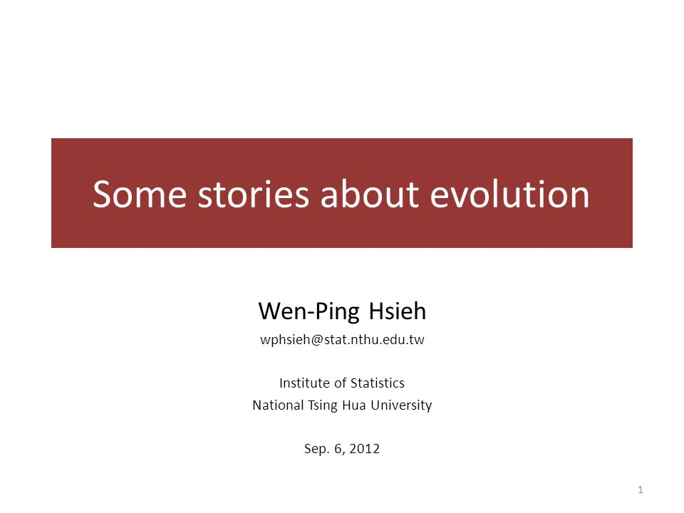 Some stories about evolution Wen-Ping Hsieh wphsieh@stat.nthu.edu.tw Institute of Statistics National Tsing Hua University Sep.