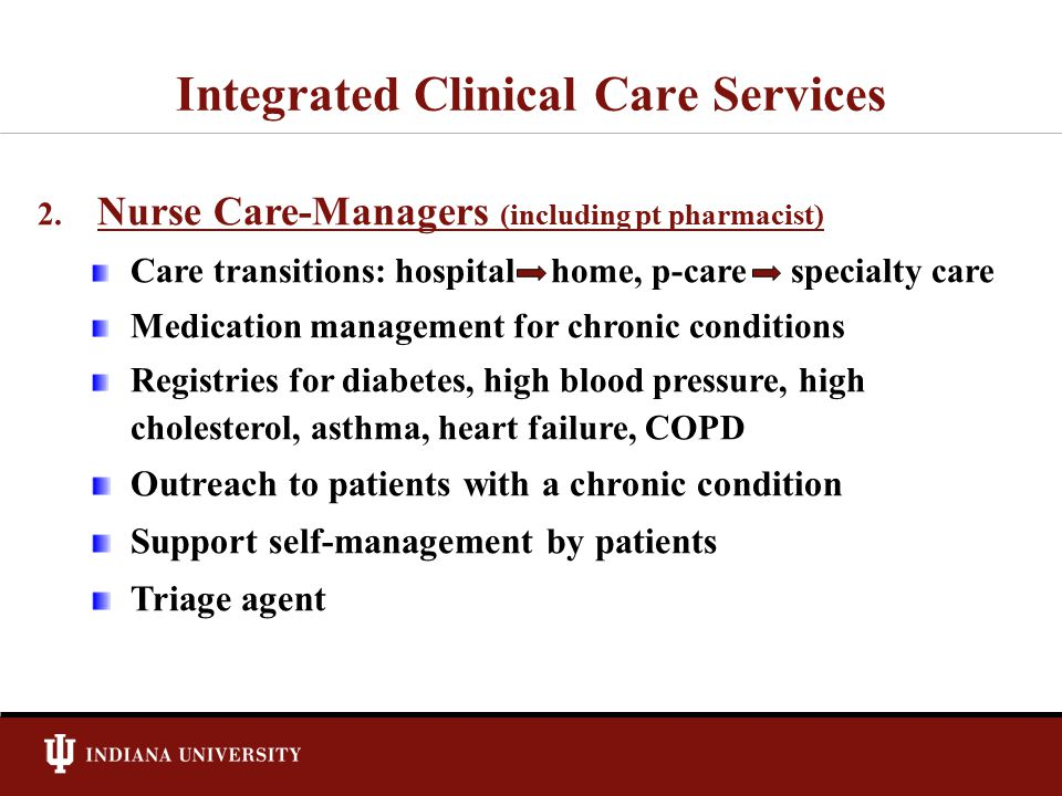 Integrated Clinical Care Services 2. 2. Nurse Care-Managers (including pt pharmacist) Care transitions: hospital home, p-care specialty care Medicatio