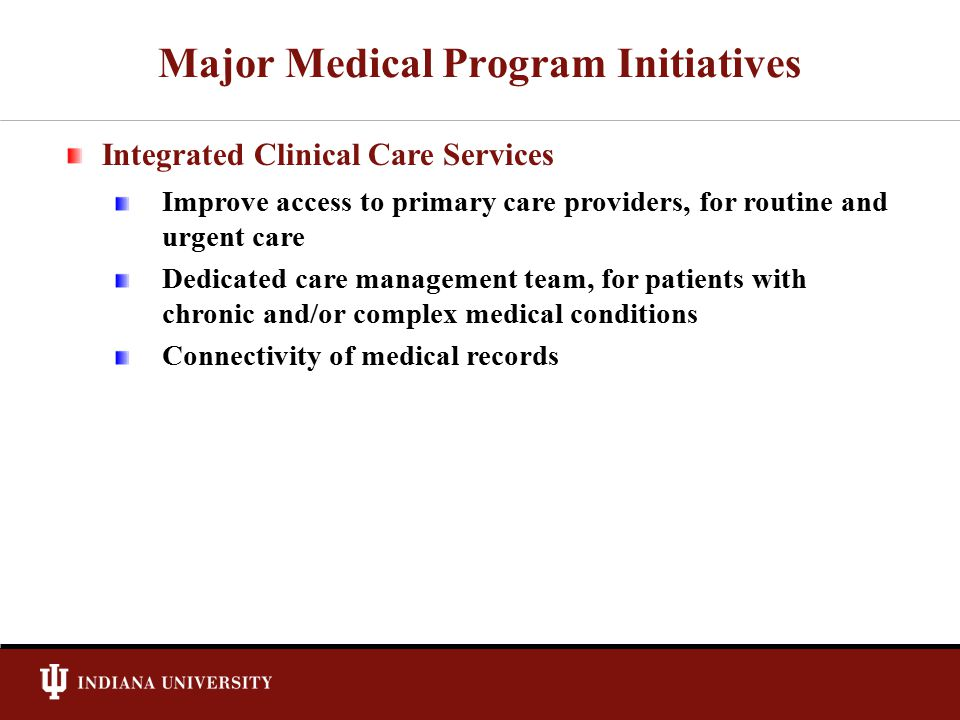 Major Medical Program Initiatives Integrated Clinical Care Services Improve access to primary care providers, for routine and urgent care Dedicated ca