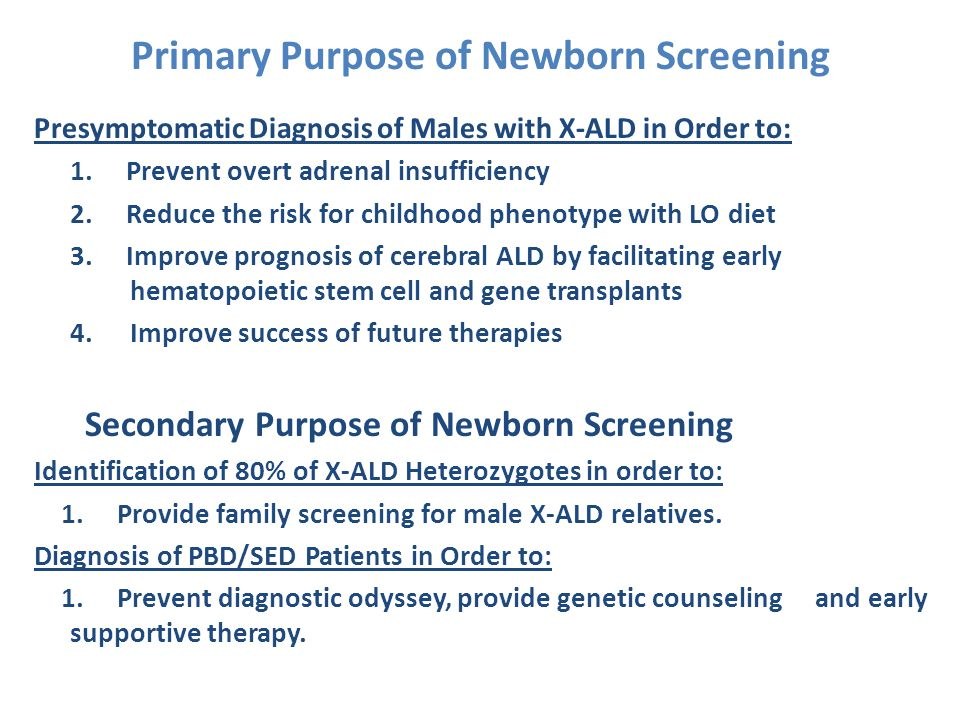 Primary Purpose of Newborn Screening Presymptomatic Diagnosis of Males with X-ALD in Order to: 1.