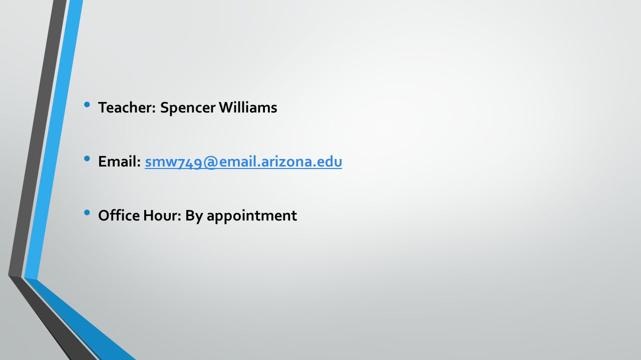 Teacher: Spencer Williams Email: smw749@email.arizona.edusmw749@email.arizona.edu Office Hour: By appointment