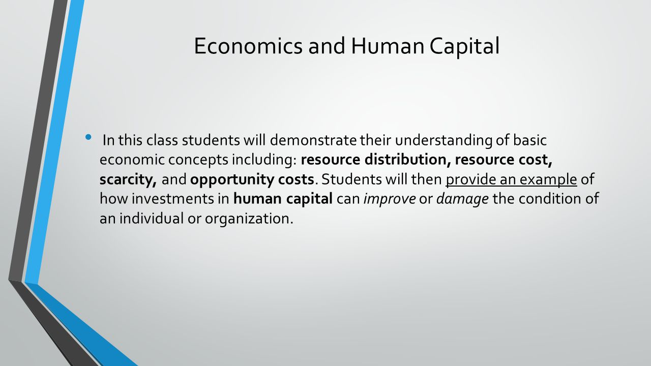 Economics and Human Capital In this class students will demonstrate their understanding of basic economic concepts including: resource distribution, resource cost, scarcity, and opportunity costs.