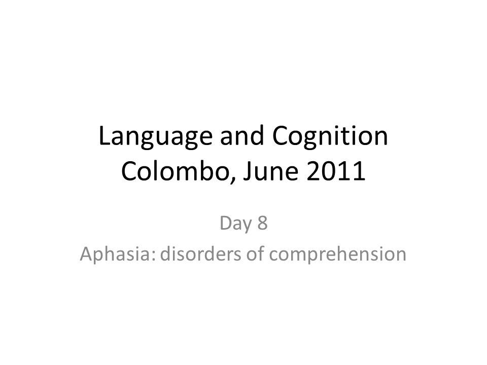 Language and Cognition Colombo, June 2011 Day 8 Aphasia: disorders of comprehension