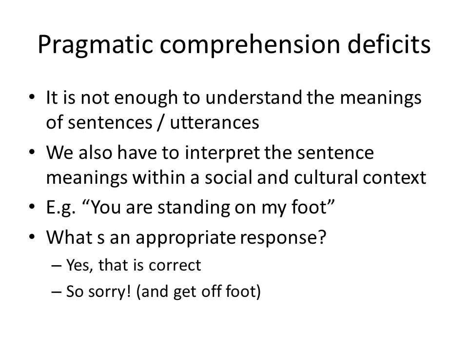 Pragmatic comprehension deficits It is not enough to understand the meanings of sentences / utterances We also have to interpret the sentence meanings