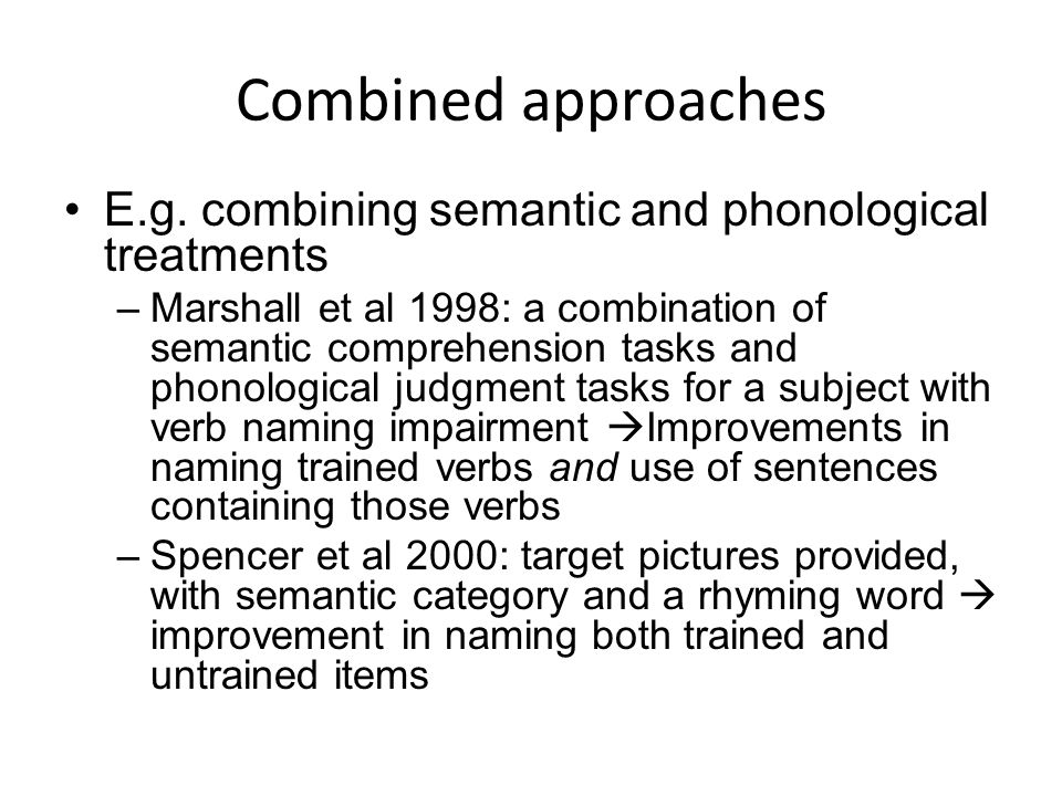 Combined approaches E.g. combining semantic and phonological treatments –Marshall et al 1998: a combination of semantic comprehension tasks and phonol