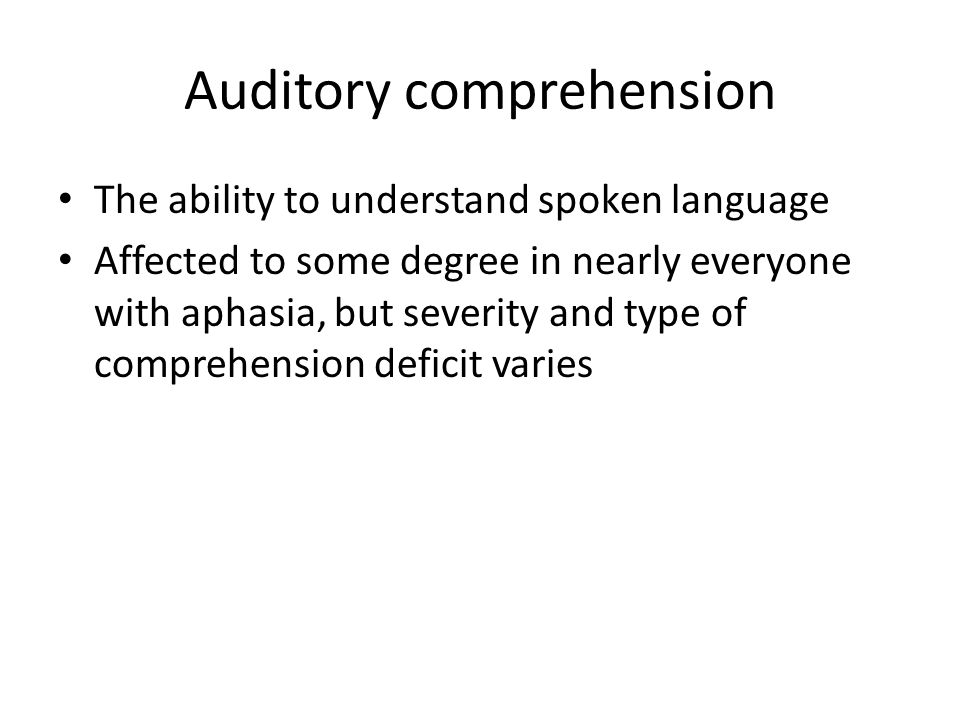 Auditory comprehension The ability to understand spoken language Affected to some degree in nearly everyone with aphasia, but severity and type of com