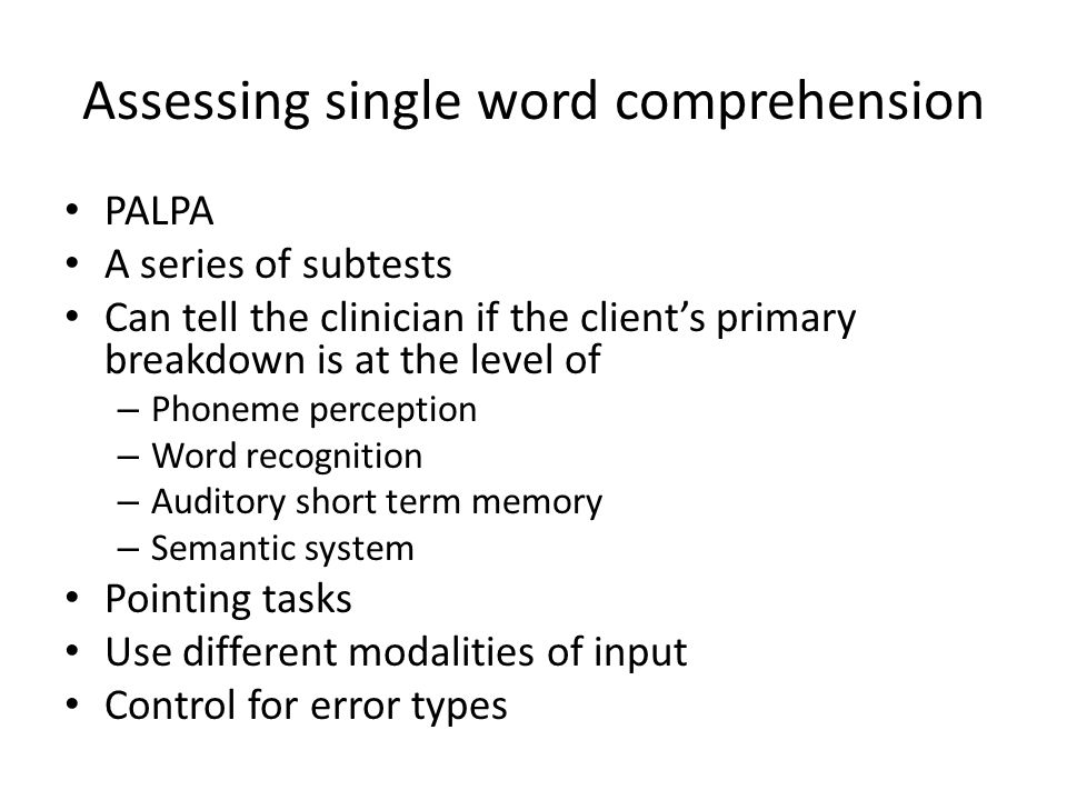 Assessing single word comprehension PALPA A series of subtests Can tell the clinician if the client's primary breakdown is at the level of – Phoneme p