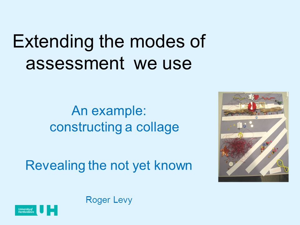 Extending the modes of assessment we use An example: constructing a collage Revealing the not yet known Roger Levy