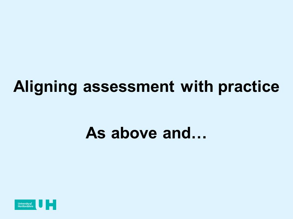 Aligning assessment with practice As above and…